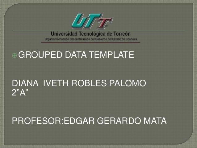 "GROUPED DATA TEMPLATEDIANA IVETH ROBLES PALOMO2""A""PROFESOR:EDGAR GERARDO MATA"