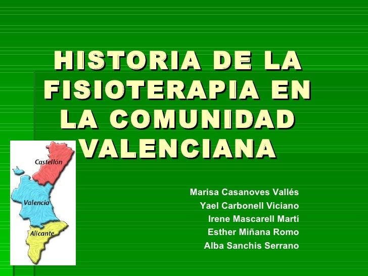 HISTORIA DE LAFISIOTERAPIA EN LA COMUNIDAD  VALENCIANA        Marisa Casanoves Vallés         Yael Carbonell Viciano      ...
