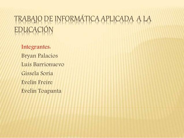 TRABAJO DE INFORMÁTICA APLICADA A LA  EDUCACIÓN  Integrantes:  Bryan Palacios  Luis Barrionuevo  Gissela Soria  Evelin Fre...