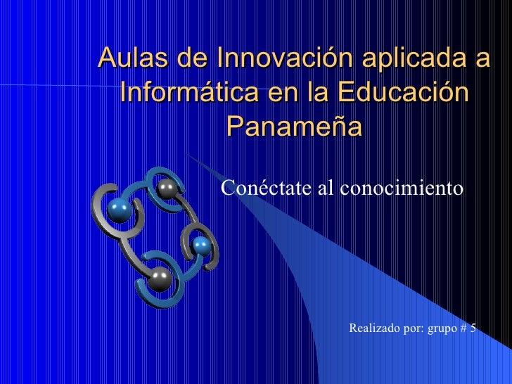 Aulas de Innovación aplicada a Informática en la Educación Panameña Conéctate al conocimiento Realizado por: grupo # 5