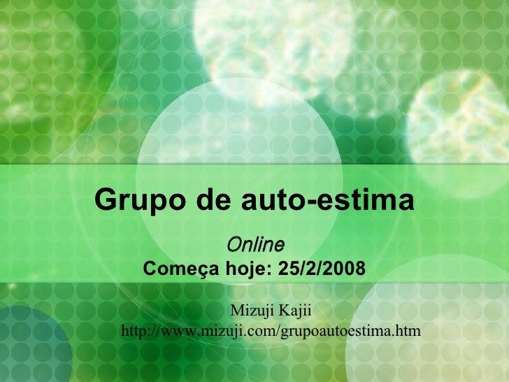 Grupo de auto-estima Online Começa hoje: 25/2/2008 Mizuji Kajii http://www.mizuji.com/grupoautoestima.htm