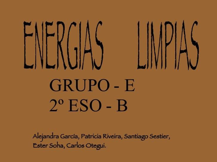 ENERGIAS  LIMPIAS Alejandra García, Patricia Riveira, Santiago Sestier, Ester Soha, Carlos Otegui. GRUPO - E 2º ESO - B