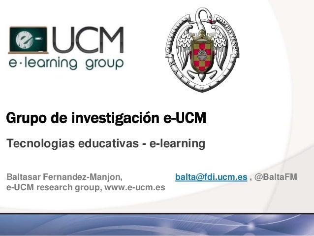 Grupo de investigación e-UCM Tecnologias educativas - e-learning Baltasar Fernandez-Manjon, balta@fdi.ucm.es , @BaltaFM e-...