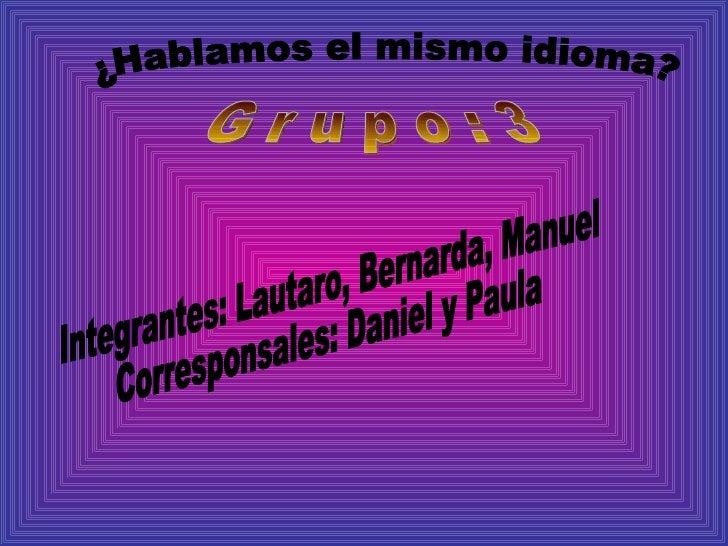 ¿Hablamos el mismo idioma? G r u p o : 3 Integrantes: Lautaro, Bernarda, Manuel Corresponsales: Daniel y Paula