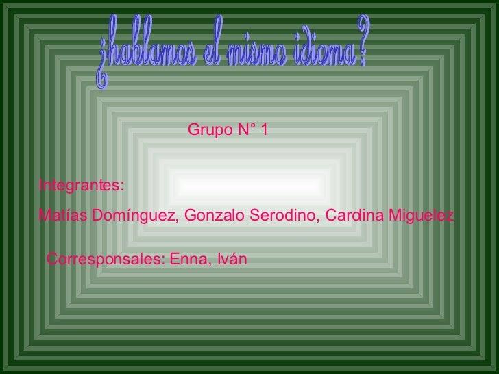 ¿hablamos el mismo idioma? Grupo N° 1 Integrantes:  Matías Domínguez, Gonzalo Serodino, Carolina Miguelez   Corresponsales...