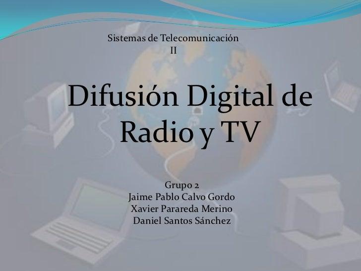 Sistemas de Telecomunicación II<br />Difusión Digital de Radio y TV<br />Grupo 2<br />Jaime Pablo Calvo Gordo<br />Xavier ...