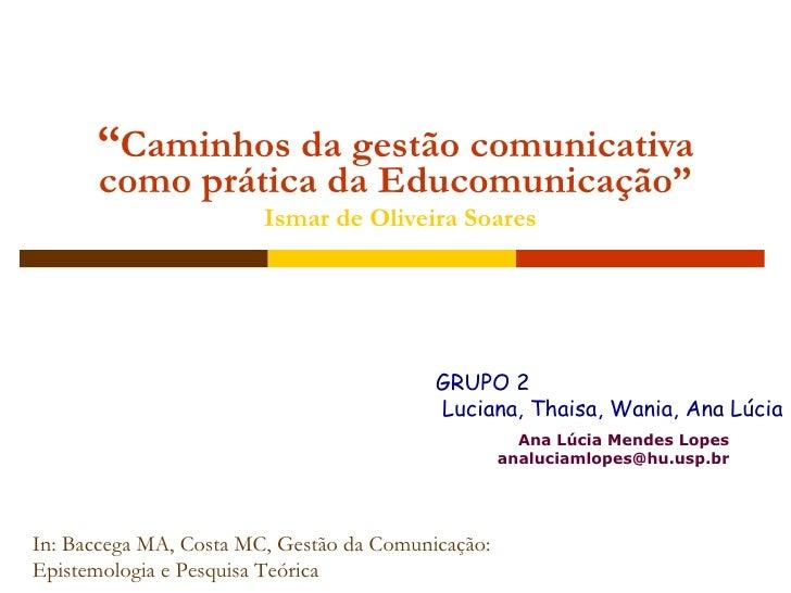 """"""" Caminhos da gestão comunicativa como prática da Educomunicação""""   Ismar de Oliveira Soares Ana Lúcia Mendes Lopes [email..."""