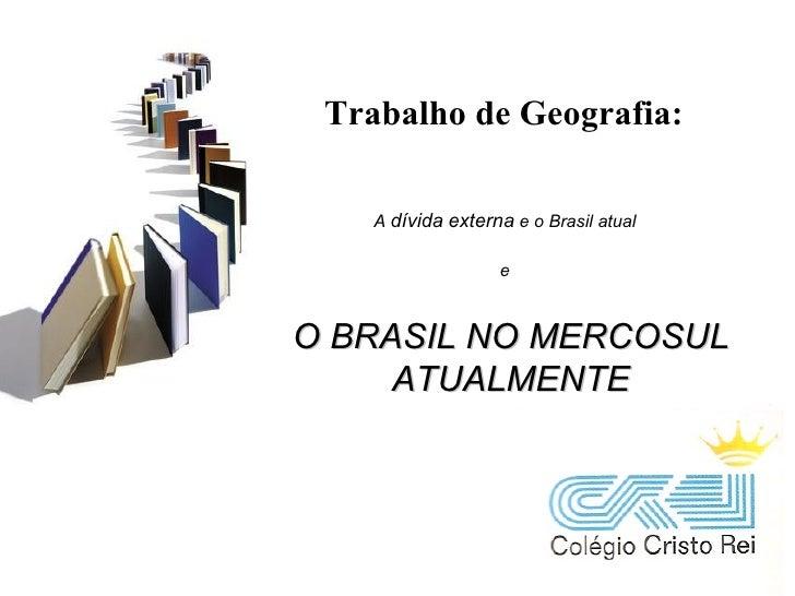 Trabalho de Geografia: O BRASIL NO MERCOSUL ATUALMENTE A  dívida   externa  e o Brasil atual e