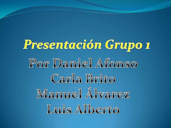 Presentación Grupo 1<br />Por Daniel Afonso<br />Carla Brito<br />Manuel Álvarez<br />Luis Alberto<br />