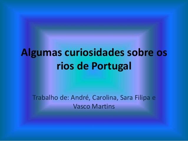 Algumas curiosidades sobre os      rios de Portugal  Trabalho de: André, Carolina, Sara Filipa e                Vasco Mart...
