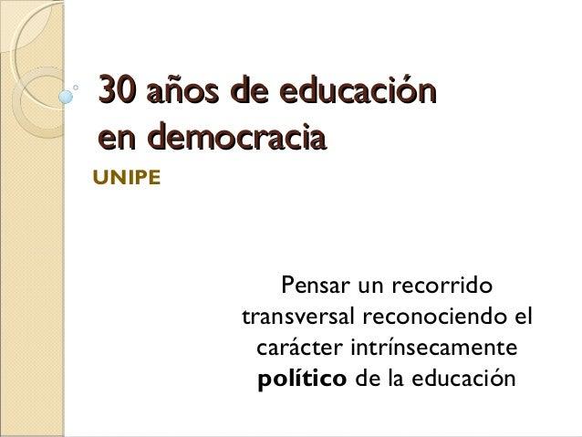 30 años de educación30 años de educación en democraciaen democracia UNIPE Pensar un recorrido transversal reconociendo el ...
