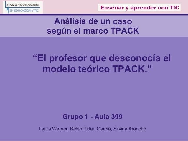 """Análisis de un caso según el marco TPACK """"El profesor que desconocía el modelo teórico TPACK."""" Grupo 1 - Aula 399 Laura Wa..."""