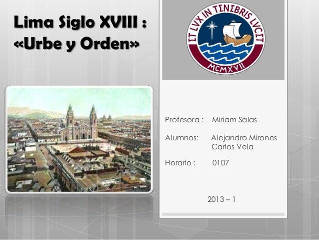 Lima Siglo XVIII : «Urbe y Orden» Profesora : Miriam Salas Alumnos: Alejandro Mirones Carlos Vela Horario : 0107 2013 – 1