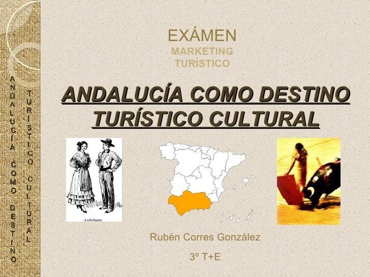 ANDALUCÍA COMO DESTINO TURÍSTICO CULTURAL EXÁMEN MARKETING TURÍSTICO Rubén Corres González 3º T+E A N D A L U C Í A C O M ...
