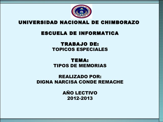 UNIVERSIDAD NACIONAL DE CHIMBORAZO ESCUELA DE INFORMATICA TRABAJO DE: TOPICOS ESPECIALES TEMA: TIPOS DE MEMORIAS REALIZADO...