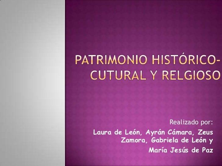 PATRIMONIO HISTÓRICO-CUTURAL Y RELGIOSO<br />Realizado por:  <br />     Laura de León, Ayrán Cámara, Zeus     Zamora, Gabr...