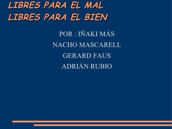 LIBRES   PARA   EL   MALLIBRES   PARA   EL   BIEN           POR : IÑAKI MÁS          NACHO MASCARELL            GERARD FAU...