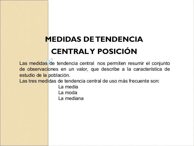 MEDIDAS DETENDENCIA CENTRALY POSICIÓN Las medidas de tendencia central nos permiten resumir el conjunto de observaciones e...