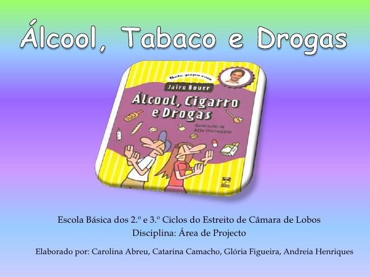 Álcool, Tabaco e Drogas<br />Escola Básica dos 2.º e 3.º Ciclos do Estreito de Câmara de Lobos  <br />Disciplina: Área de ...