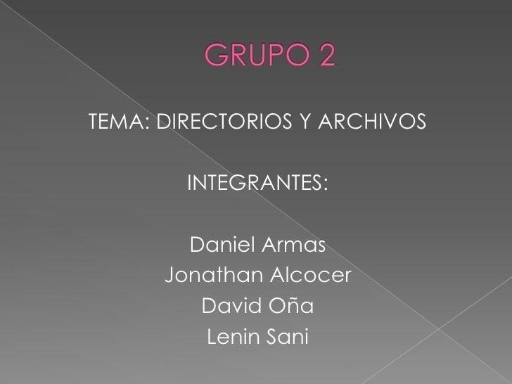 GRUPO 2<br />TEMA: DIRECTORIOS Y ARCHIVOS<br />INTEGRANTES: <br />Daniel Armas<br />Jonathan Alcocer<br />David Oña<br />L...