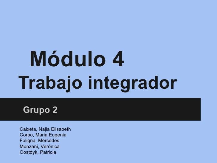 Módulo 4Trabajo integrador Grupo 2Caixeta, Najla ElisabethCorbo, Maria EugeniaFoligna, MercedesMonzani, VerónicaOostdyk, P...
