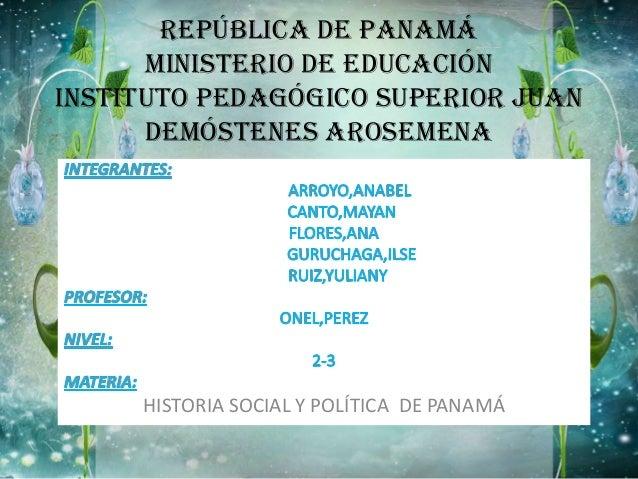 REPÚBLICA DE PANAMÁ MINISTERIO DE EDUCACIÓN INSTITUTO PEDAGÓGICO SUPERIOR JUAN DEMÓSTENES AROSEMENA HISTORIA SOCIAL Y POLÍ...