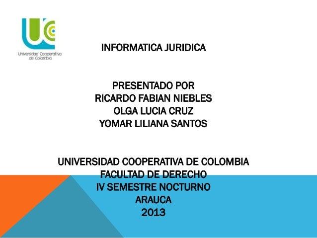 INFORMATICA JURIDICA PRESENTADO POR RICARDO FABIAN NIEBLES OLGA LUCIA CRUZ YOMAR LILIANA SANTOS UNIVERSIDAD COOPERATIVA DE...