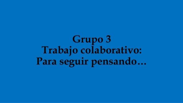 Grupo 3 Trabajo colaborativo: Para seguir pensando…