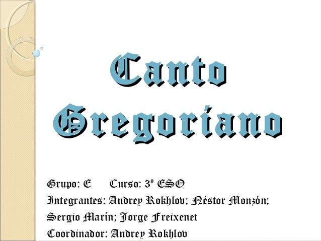 Canto GregorianoGrupo: E     Curso: 3º ESOIntegrantes: Andrey Rokhlov; Néstor Monzón;Sergio Marín; Jorge FreixenetCoordina...