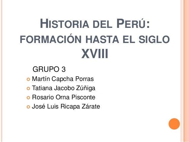 HISTORIA DEL PERÚ:FORMACIÓN HASTA EL SIGLO                   XVIII     GRUPO 3  Martín Capcha Porras  Tatiana Jacobo Zúñ...