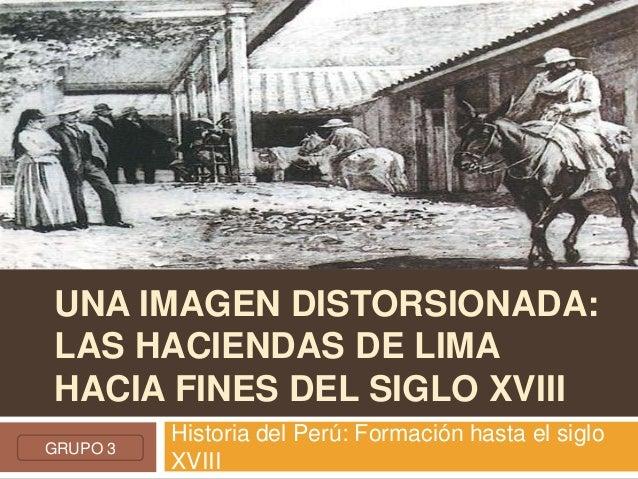 UNA IMAGEN DISTORSIONADA: LAS HACIENDAS DE LIMA HACIA FINES DEL SIGLO XVIII Historia del Perú: Formación hasta el siglo XV...