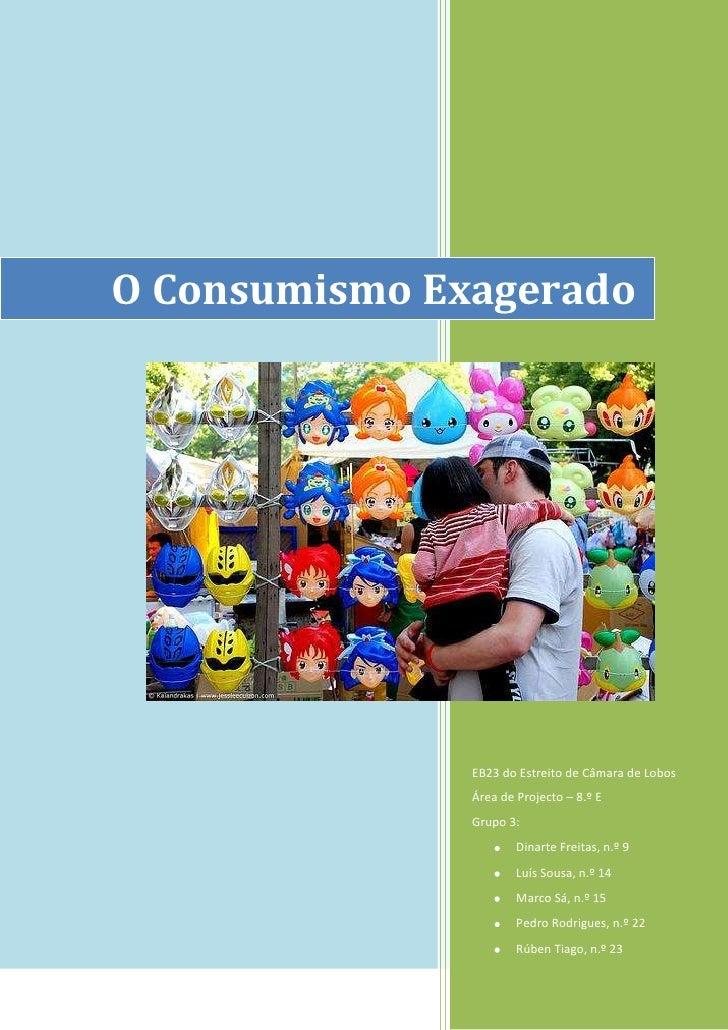 O Consumismo ExageradoEB23 do Estreito de Câmara de LobosÁrea de Projecto – 8.º EGrupo 3:Dinarte Freitas, n.º 9Luís Sousa,...