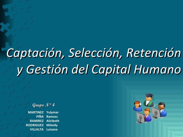 Captación, Selección, Retención y Gestión del Capital Humano Grupo N° 4 MARTINEZ Yulymar PIÑA Ramses RAMIREZ Aliribeth ROD...
