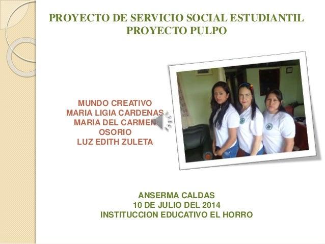 PROYECTO DE SERVICIO SOCIAL ESTUDIANTIL  PROYECTO PULPO  MUNDO CREATIVO  MARIA LIGIA CARDENAS  MARIA DEL CARMEN  OSORIO  L...