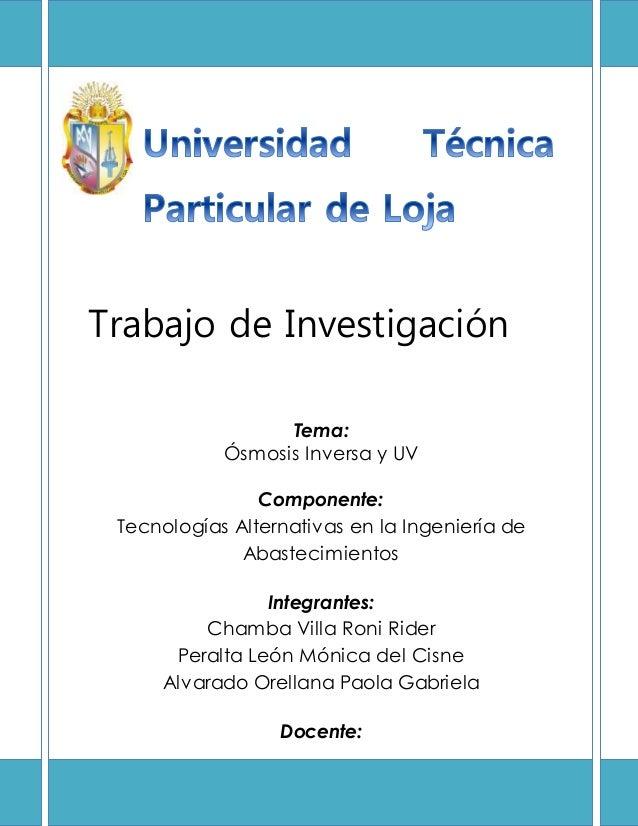 Trabajo de Investigación Tema: Ósmosis Inversa y UV Componente: Tecnologías Alternativas en la Ingeniería de Abastecimient...