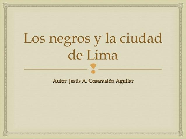 Los negros y la ciudad       de Lima              Autor: Jesús A. Cosamalón Aguilar