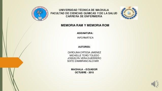 UNIVERSIDAD TÉCNICA DE MACHALA FACULTAD DE CIENCIAS QUMICAS Y DE LA SALUD CARRERA DE ENFERMERÍA MEMORIA RAM Y MEMORIA ROM ...