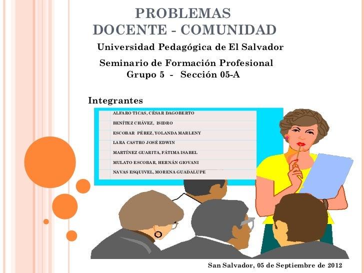 PROBLEMASDOCENTE - COMUNIDAD Universidad Pedagógica de El Salvador  Seminario de Formación Profesional       Grupo 5 - Sec...
