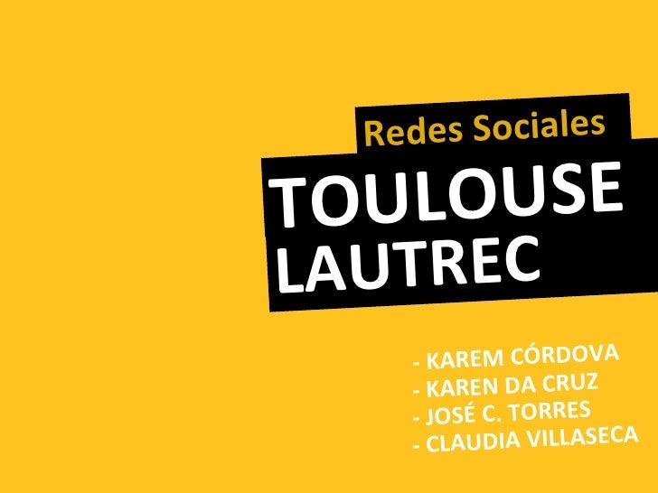 Redes SocialesTO ULOUSELAUTREC    - KAREM CÓRDOVA    - KAREN DA CRUZ    - JOSÉ C. TORRES    - CLAUDIA VILLASECA