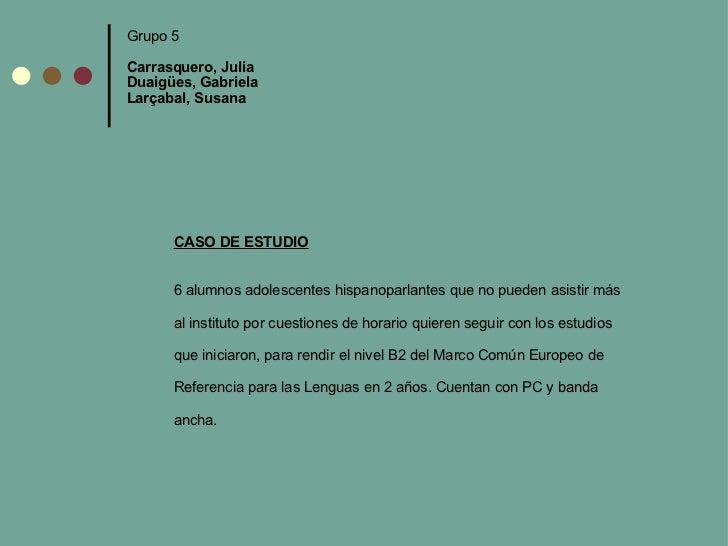 Grupo 5 Carrasquero, Julia  Duaigües, Gabriela Larçabal, Susana CASO DE ESTUDIO  6 alumnos adolescentes hispanoparlantes ...