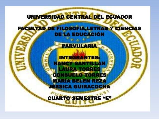 UNIVERSIDAD CENTRAL DEL ECUADOR FACULTAD DE FILOSOFIA,LETRAS Y CIENCIAS DE LA EDUCACIÓN PARVULARIA INTEGRANTES: NANCY SANT...