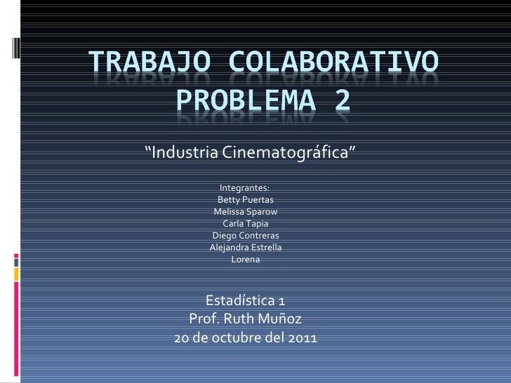 """"""" Industria Cinematográfica"""" Estadística 1 Prof. Ruth Muñoz 20 de octubre del 2011 Integrantes:  Betty Puertas Melissa Spa..."""