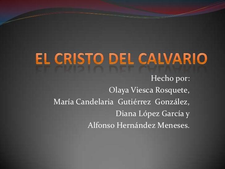 EL CRISTO DEL CALVARIO<br />Hecho por:<br />Olaya Viesca Rosquete,<br />María Candelaria  Gutiérrez  González,<br />Diana ...
