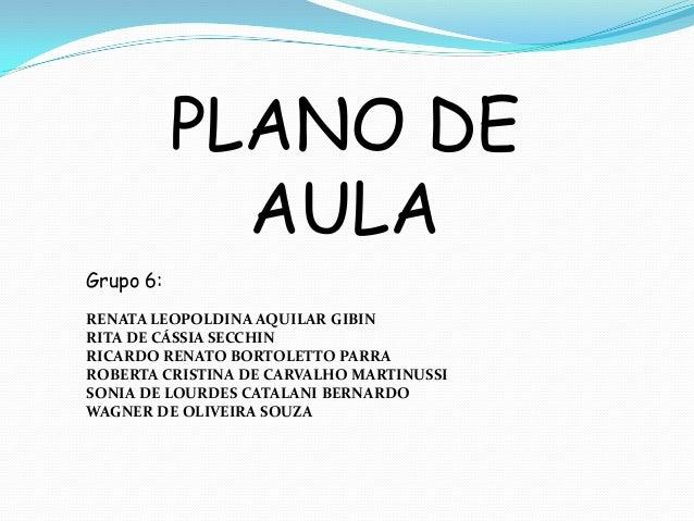 PLANO DEAULAGrupo 6:RENATA LEOPOLDINA AQUILAR GIBINRITA DE CÁSSIA SECCHINRICARDO RENATO BORTOLETTO PARRAROBERTA CRISTINA D...