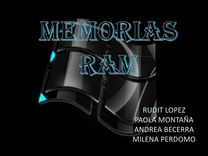 MEMORIAS <br />RAM<br />RUDIT LOPEZ <br />PAOLA MONTAÑA<br />ANDREA BECERRA<br />MILENA PERDOMO<br />