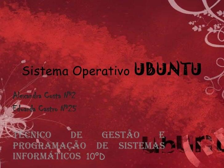 Sistema Operativo UBUNTU<br />Alexandra Costa Nº2<br />Eduarda Castro Nº25<br />Técnico de Gestão e Programação de Sistema...