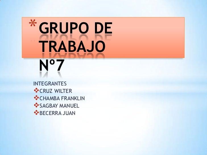 * GRUPO DE TRABAJO Nº7INTEGRANTESCRUZ WILTERCHAMBA FRANKLINSAGBAY MANUELBECERRA JUAN