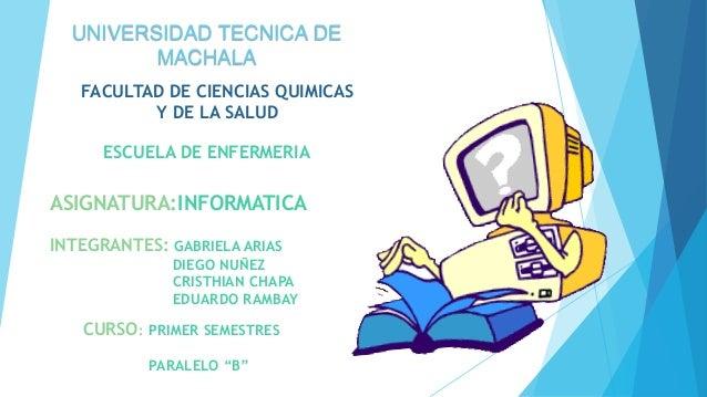 FACULTAD DE CIENCIAS QUIMICAS Y DE LA SALUD ESCUELA DE ENFERMERIA ASIGNATURA:INFORMATICA CURSO: PRIMER SEMESTRES PARALELO ...