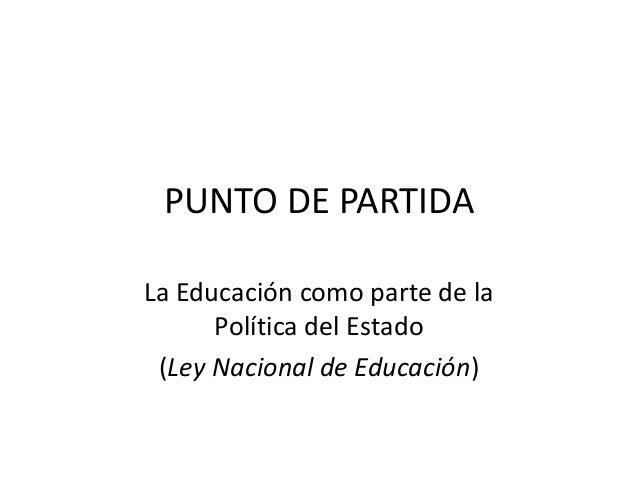 PUNTO DE PARTIDA La Educación como parte de la Política del Estado (Ley Nacional de Educación)