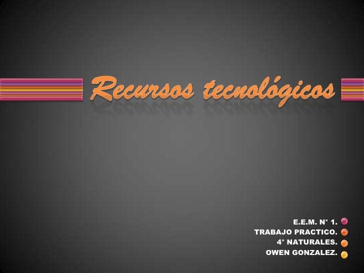 E.E.M. N° 1.<br />TRABAJO PRACTICO. <br />4° NATURALES.<br />OWEN GONZALEZ.<br />Recursos tecnológicos<br />